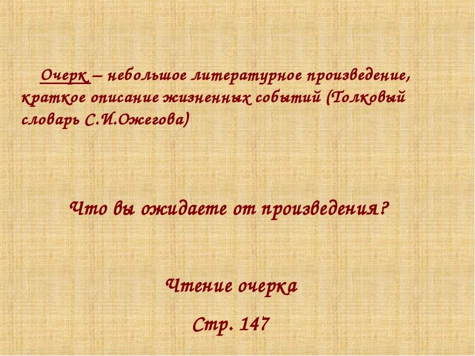 Что вы ожидаете от произведения? Чтение очерка Стр. 147 Очерк – небольшое ли...