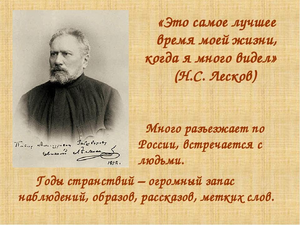 «Это самое лучшее время моей жизни, когда я много видел» (Н.С. Лесков) Много...