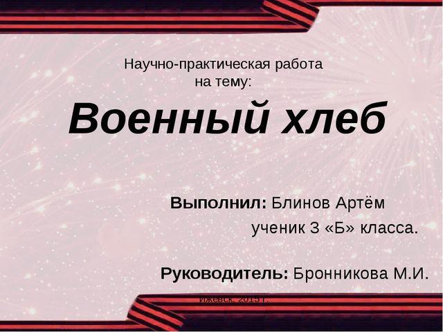 Научно-практическая работа на тему: Военный хлеб Выполнил: Блинов Артём учени...