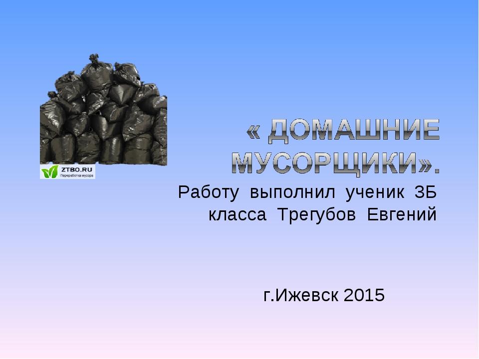 Работу выполнил ученик 3Б класса Трегубов Евгений г.Ижевск 2015