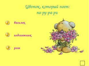 * Цветок, который поет: па-ру-ра-ри василек подснежник роза