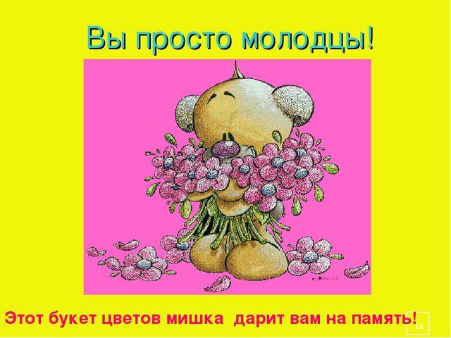 * Вы просто молодцы! Этот букет цветов мишка дарит вам на память!