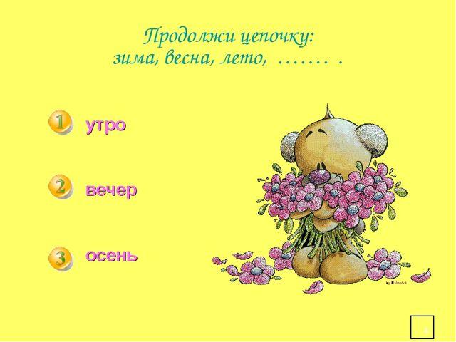* Продолжи цепочку: зима, весна, лето, ……. . утро вечер осень