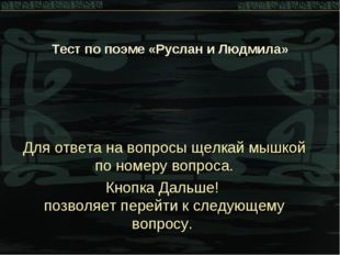 * Тест по поэме «Руслан и Людмила» Для ответа на вопросы щелкай мышкой по ном