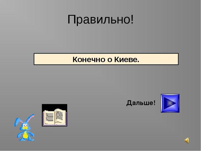 * Правильно! Дальше! Конечно о Киеве.