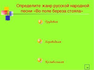 * Определите жанр русской народной песни «Во поле береза стояла» Трудовая Хор