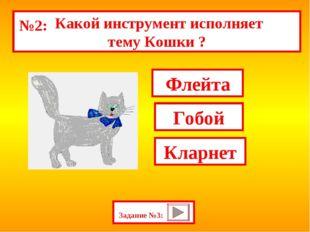 Задание №3: Флейта Гобой Кларнет Какой инструмент исполняет тему Кошки ? №2: