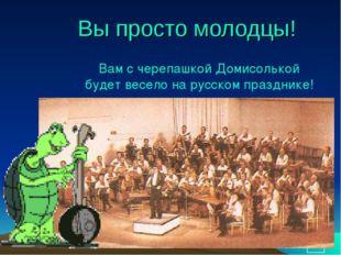 * Вы просто молодцы! Вам с черепашкой Домисолькой будет весело на русском пра