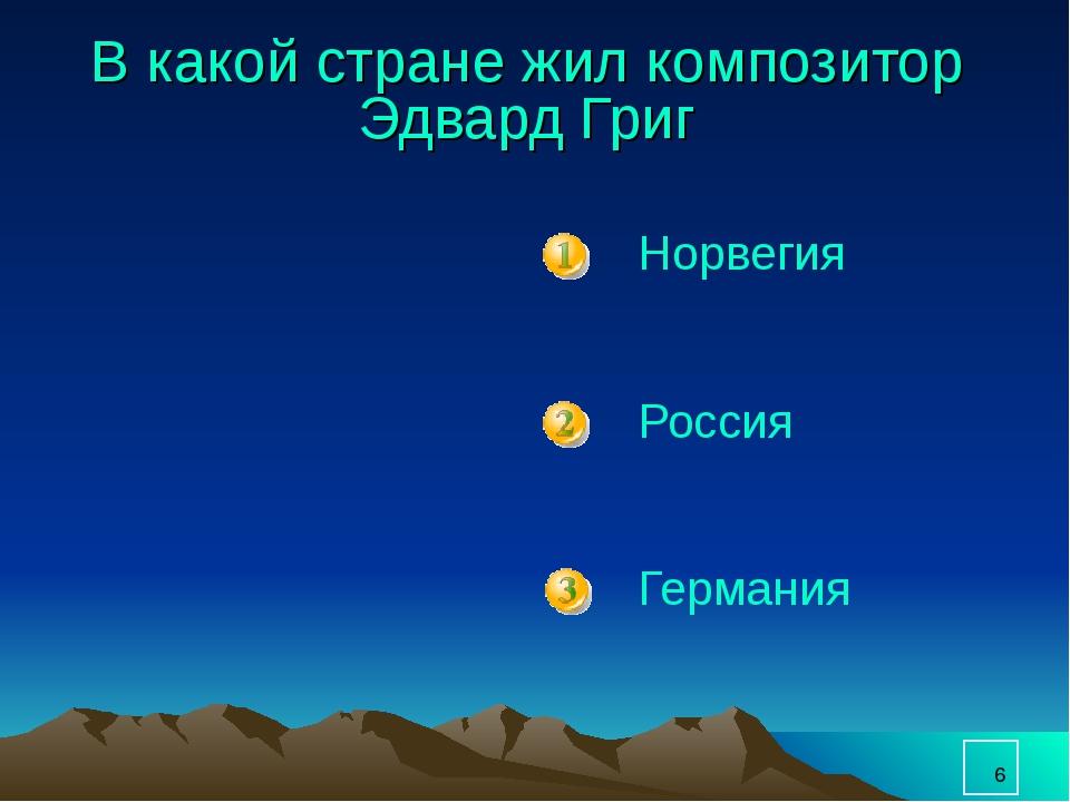 * В какой стране жил композитор Эдвард Григ Норвегия Россия Германия