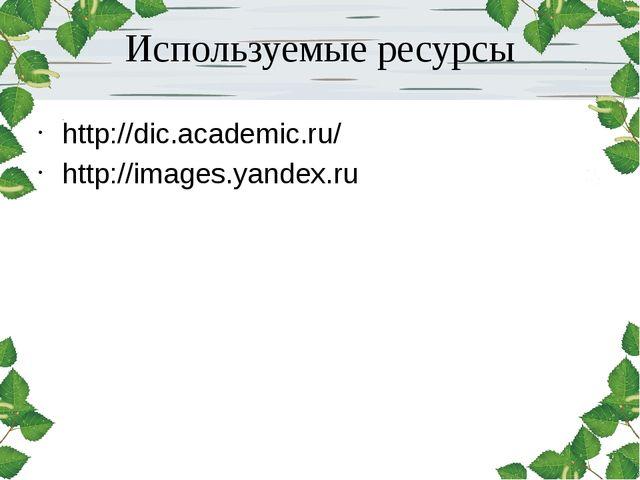 Используемые ресурсы http://dic.academic.ru/ http://images.yandex.ru