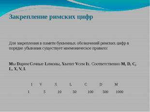 Закрепление римских цифр Для закрепления в памяти буквенных обозначений римск