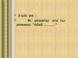 """3-шісұрақ: М.Әуезовтың атақты романы: """"Абай ............"""""""