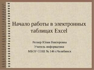 Начало работы в электронных таблицах Excel Регнер Юлия Викторовна Учитель инф