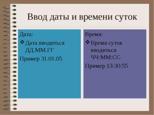 Ввод даты и времени суток Дата: Дата вводиться ДД.ММ.ГГ Пример 31.01.05 Время