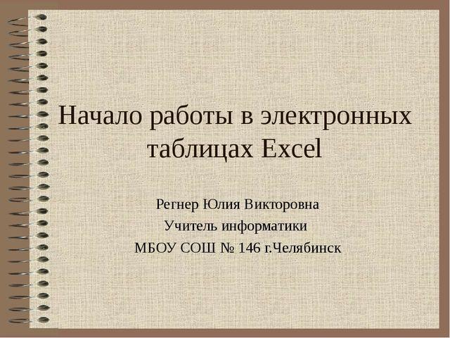 Начало работы в электронных таблицах Excel Регнер Юлия Викторовна Учитель инф...