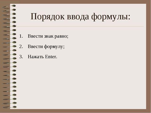 Порядок ввода формулы: Ввести знак равно; Ввести формулу; Нажать Enter.