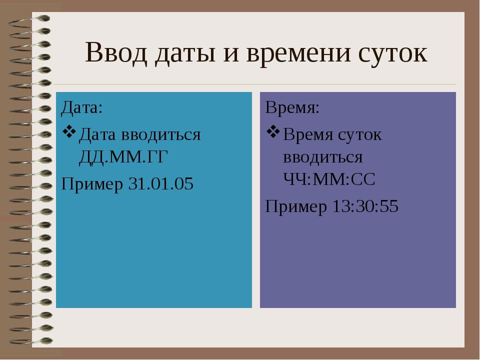 Ввод даты и времени суток Дата: Дата вводиться ДД.ММ.ГГ Пример 31.01.05 Время...