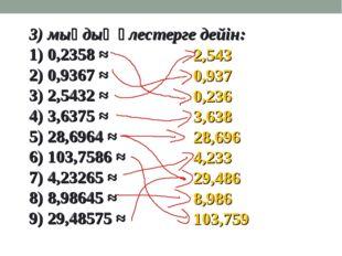 3) мыңдық үлестерге дейін: 1) 0,2358 ≈ 2) 0,9367 ≈ 3) 2,5432 ≈ 4) 3,6375 ≈ 5)