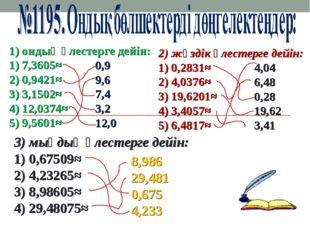 1) ондық үлестерге дейін: 1) 7,3605≈ 2) 0,9421≈  3) 3,1502≈ 4) 12,0374≈ 5) 9