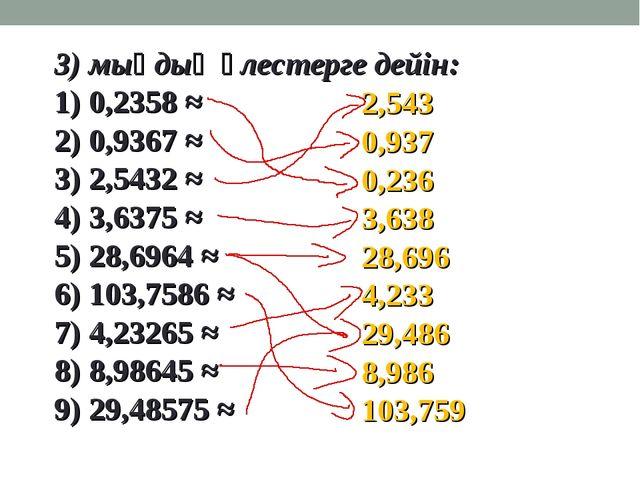 3) мыңдық үлестерге дейін: 1) 0,2358 ≈ 2) 0,9367 ≈ 3) 2,5432 ≈ 4) 3,6375 ≈ 5)...