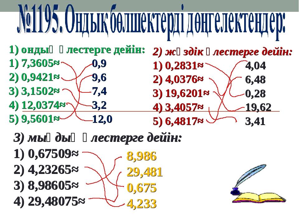 1) ондық үлестерге дейін: 1) 7,3605≈ 2) 0,9421≈  3) 3,1502≈ 4) 12,0374≈ 5) 9...
