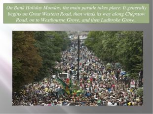 On Bank Holiday Monday, the main parade takes place. It generally begins on G