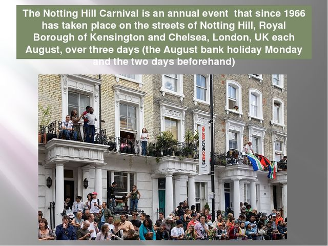 The Notting Hill Carnival is an annual event that since 1966 has taken place...