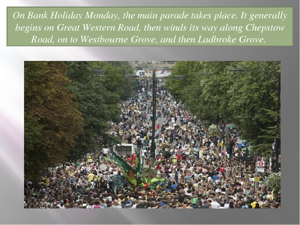 On Bank Holiday Monday, the main parade takes place. It generally begins on G...