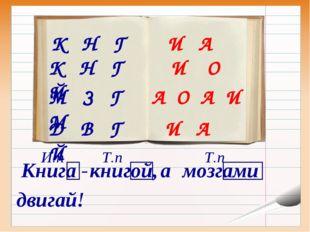 К Н Г К Н Г Й М З Г М Д В Г Й И А И О А О А И И А Книга - книгой, а мозгами д