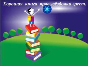 Хорошая книга ярче звёздочки греет.
