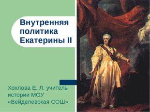 Внутренняя политика Екатерины II Хохлова Е. Л. учитель истории МОУ «Вейделевс