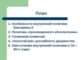 План 1. Особенности внутренней политики Екатерины II 2. Политика «просвещенно