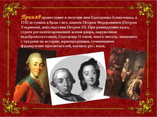 Приняв православие и получив имя Екатерины Алексеевны, в 1745 вступила в брак