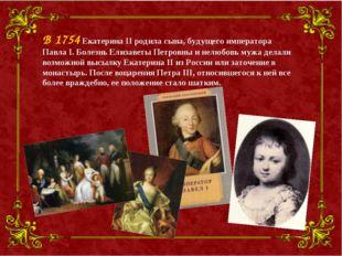 В 1754 Екатерина II родила сына, будущего императора Павла I. Болезнь Елизаве