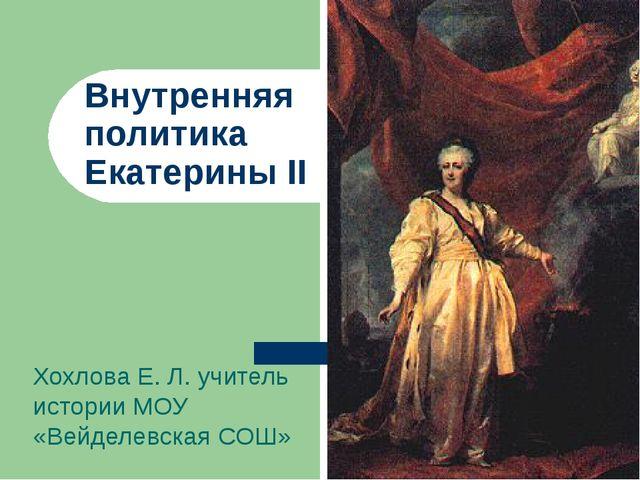Внутренняя политика Екатерины II Хохлова Е. Л. учитель истории МОУ «Вейделевс...