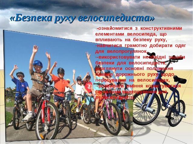 «Безпека руху велосипедиста» -ознайомитися з конструктивними елементами велос...