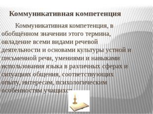 Коммуникативная компетенция Коммуникативная компетенция, в обобщённом значени
