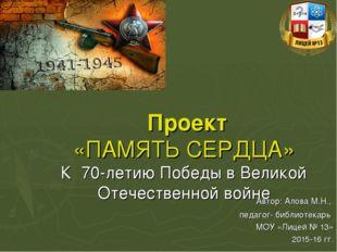 Проект «ПАМЯТЬ СЕРДЦА» К 70-летию Победы в Великой Отечественной войне Автор