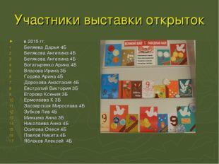Участники выставки открыток в 2015 гг. Беляева Дарья 4Б Белякова Ангелина 4Б