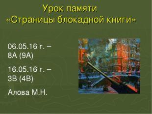 Урок памяти «Страницы блокадной книги» 06.05.16 г. – 8А (9А) 16.05.16 г. – 3В