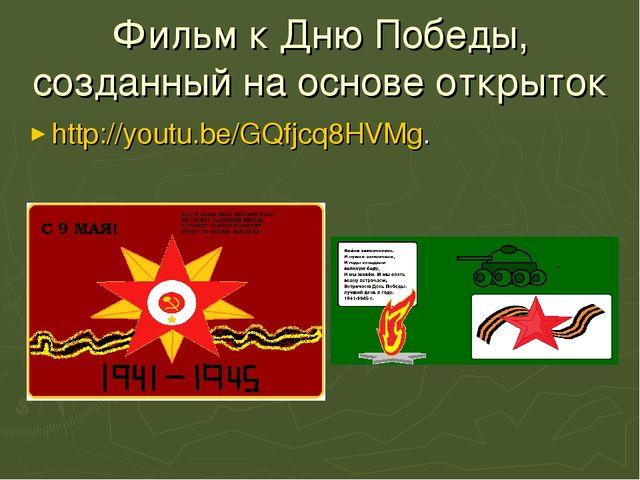 Фильм к Дню Победы, созданный на основе открыток http://youtu.be/GQfjcq8HVMg.