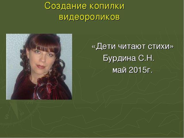 Создание копилки видеороликов «Дети читают стихи» Бурдина С.Н. май 2015г.