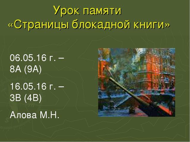 Урок памяти «Страницы блокадной книги» 06.05.16 г. – 8А (9А) 16.05.16 г. – 3В...