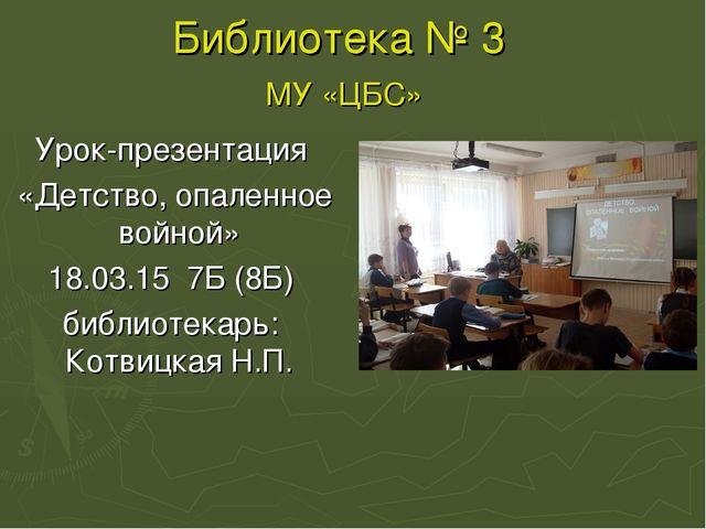 Библиотека № 3 МУ «ЦБС» Урок-презентация «Детство, опаленное войной» 18.03.15...