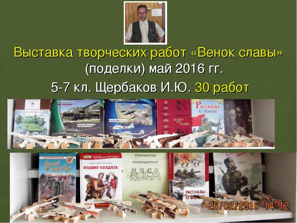 Выставка творческих работ «Венок славы» (поделки) май 2016 гг. 5-7 кл. Щербак...