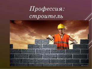 Профессия: строитель