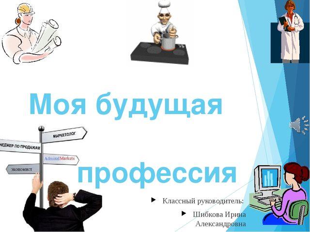 Моя будущая профессия Классный руководитель: Шибкова Ирина Александровна