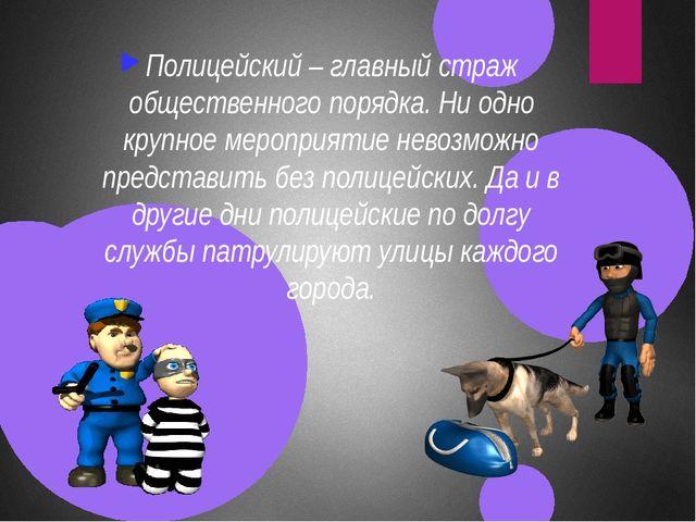 Полицейский – главный страж общественного порядка. Ни одно крупное мероприят...