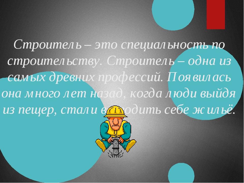 Строитель – это специальность по строительству. Строитель – одна из самых дре...