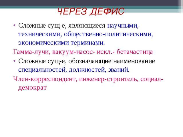 ЧЕРЕЗ ДЕФИС Сложные сущ-е, являющиеся научными, техническими, общественно-пол...